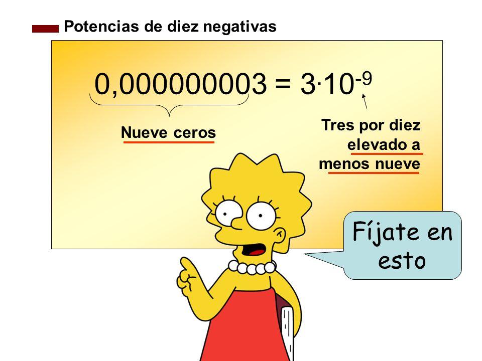 Potencias de diez negativas 0,000000003 = 3. 10 -9 Fíjate en esto Nueve ceros Tres por diez elevado a menos nueve