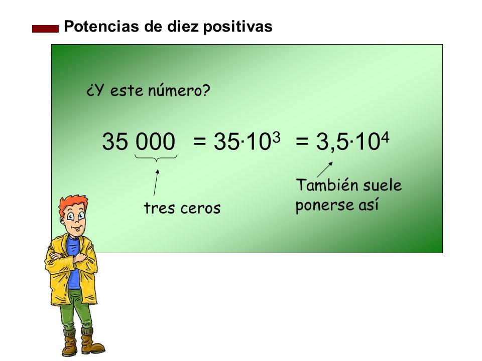 Potencias de diez positivas 35 000 tres ceros ¿Y este número? También suele ponerse así = 35. 10 3 = 3,5. 10 4