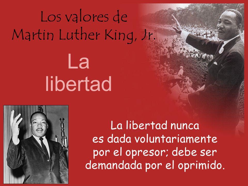 Los valores de Martin Luther King, Jr. La libertad La libertad nunca es dada voluntariamente por el opresor; debe ser demandada por el oprimido.
