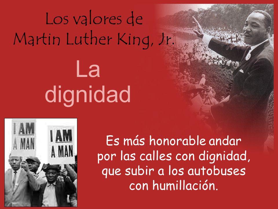 Los valores de Martin Luther King, Jr. La dignidad Es más honorable andar por las calles con dignidad, que subir a los autobuses con humillación.