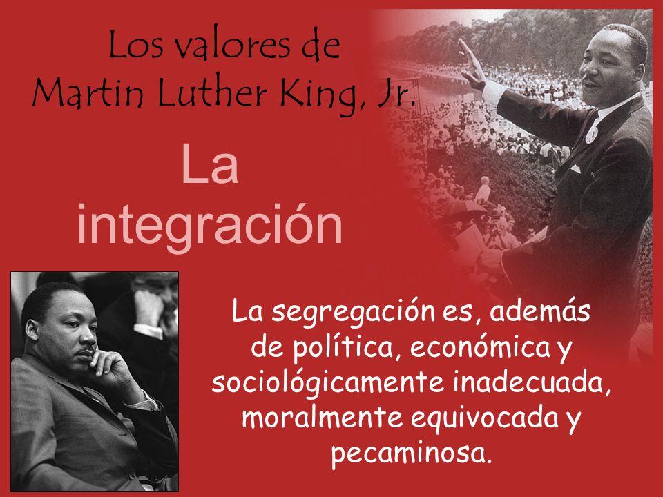 Los valores de Martin Luther King, Jr. La integración La segregación es, además de política, económica y sociológicamente inadecuada, moralmente equiv