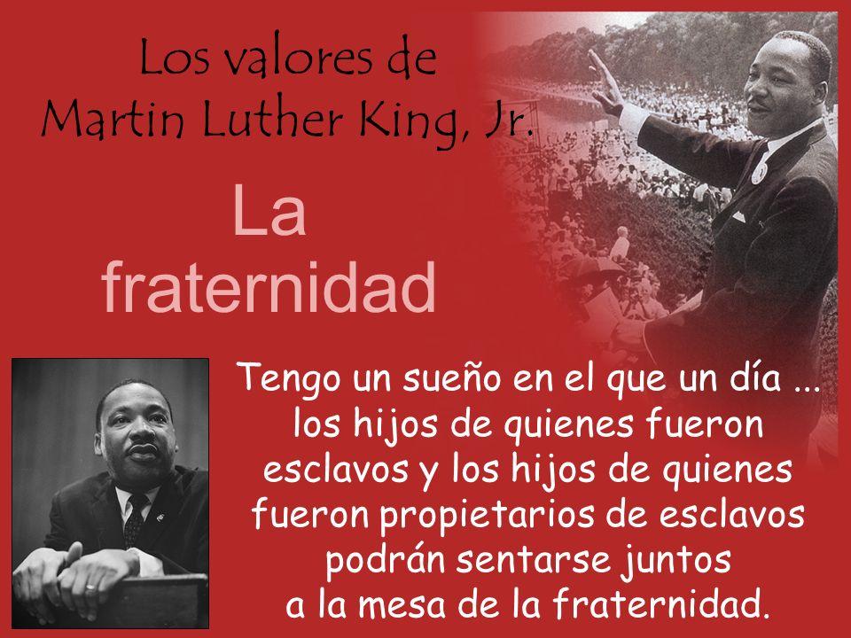 Los valores de Martin Luther King, Jr. La fraternidad Tengo un sueño en el que un día... los hijos de quienes fueron esclavos y los hijos de quienes f