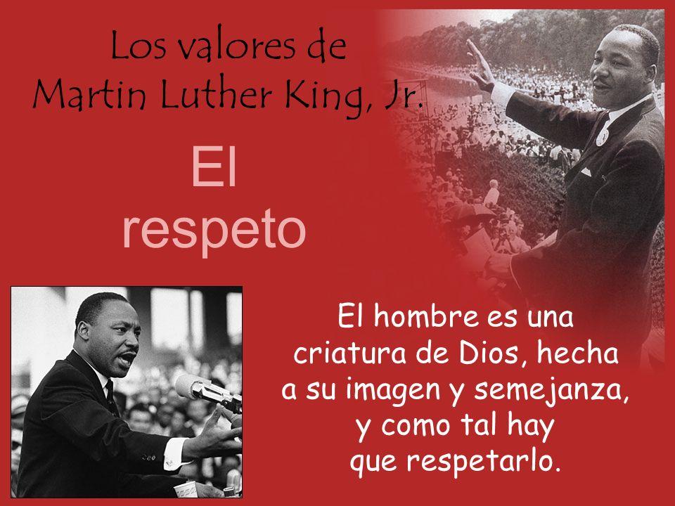 Los valores de Martin Luther King, Jr. El respeto El hombre es una criatura de Dios, hecha a su imagen y semejanza, y como tal hay que respetarlo.