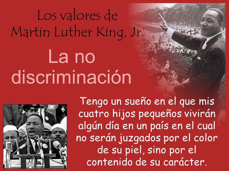 Los valores de Martin Luther King, Jr. La no discriminación Tengo un sueño en el que mis cuatro hijos pequeños vivirán algún día en un país en el cual