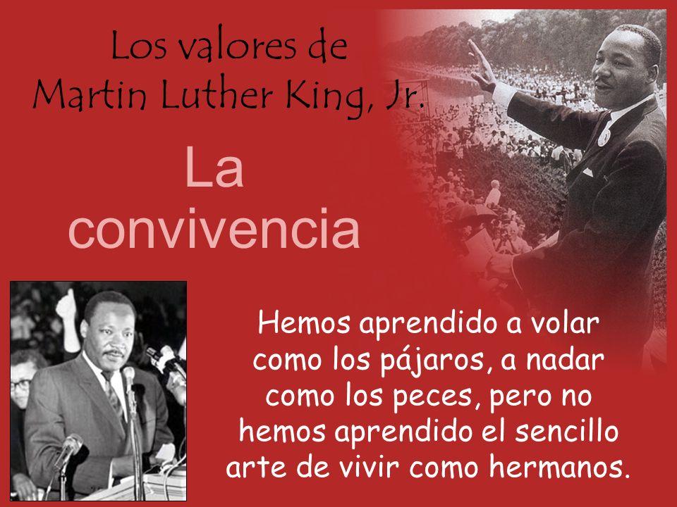 Los valores de Martin Luther King, Jr. La convivencia Hemos aprendido a volar como los pájaros, a nadar como los peces, pero no hemos aprendido el sen