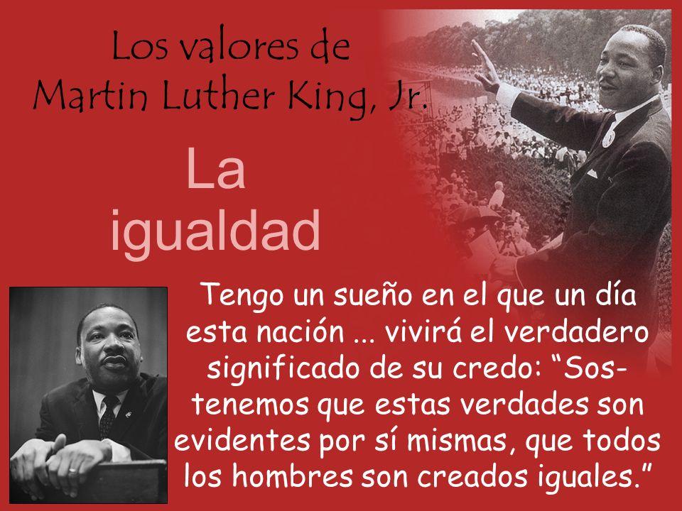Los valores de Martin Luther King, Jr. La igualdad Tengo un sueño en el que un día esta nación... vivirá el verdadero significado de su credo: Sos- te