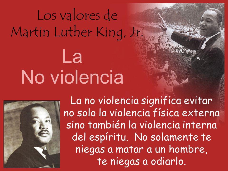 Los valores de Martin Luther King, Jr. La No violencia La no violencia significa evitar no solo la violencia física externa sino también la violencia