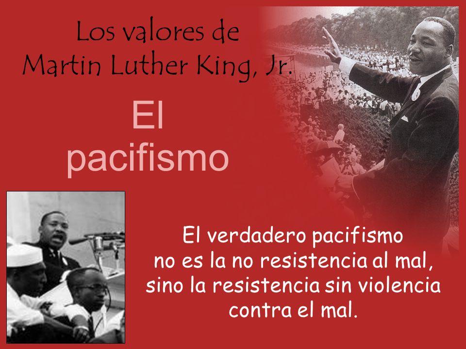 Los valores de Martin Luther King, Jr. El pacifismo El verdadero pacifismo no es la no resistencia al mal, sino la resistencia sin violencia contra el