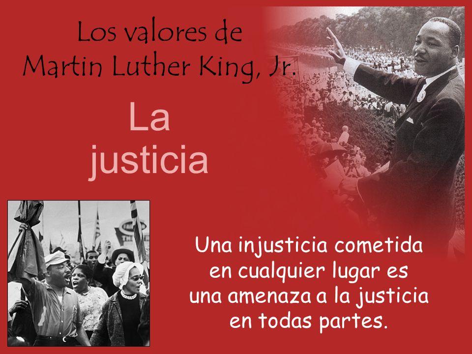 Los valores de Martin Luther King, Jr. La justicia Una injusticia cometida en cualquier lugar es una amenaza a la justicia en todas partes.