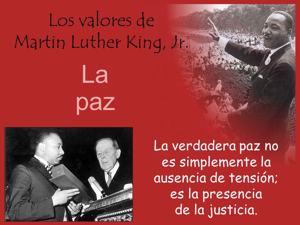 Los valores de Martin Luther King, Jr. La paz La verdadera paz no es simplemente la ausencia de tensión; es la presencia de la justicia.