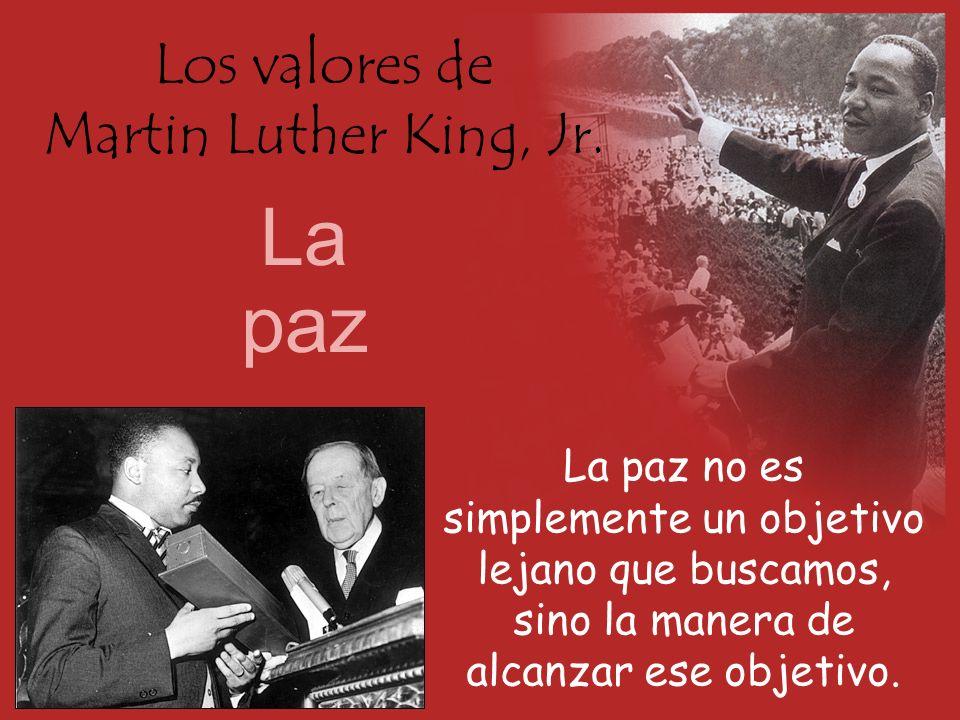 Los valores de Martin Luther King, Jr. La paz La paz no es simplemente un objetivo lejano que buscamos, sino la manera de alcanzar ese objetivo.