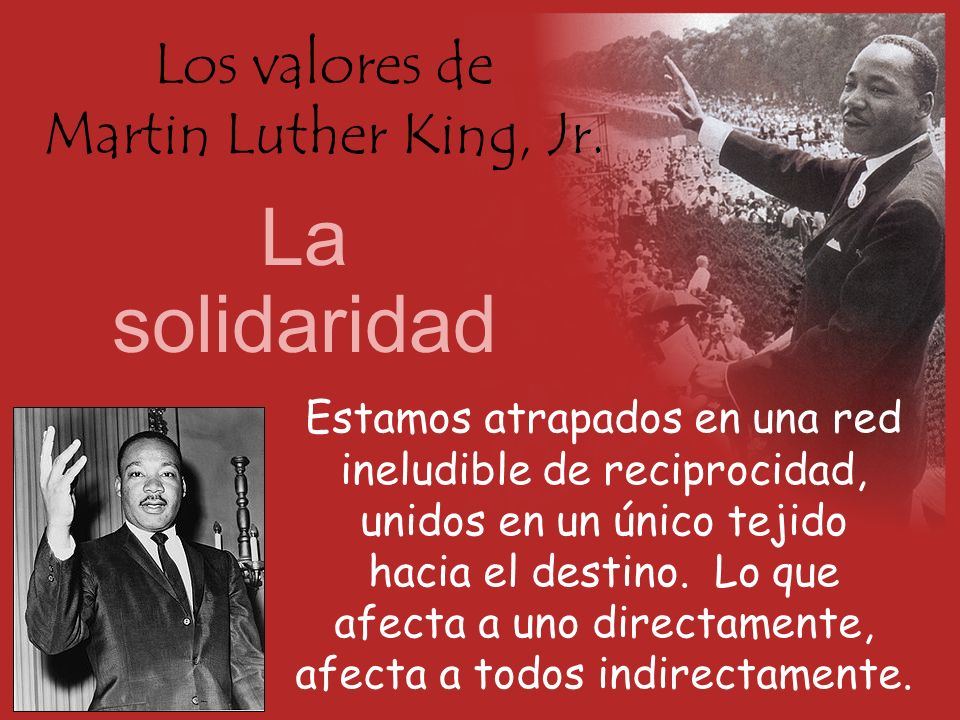 Los valores de Martin Luther King, Jr. La solidaridad Estamos atrapados en una red ineludible de reciprocidad, unidos en un único tejido hacia el dest