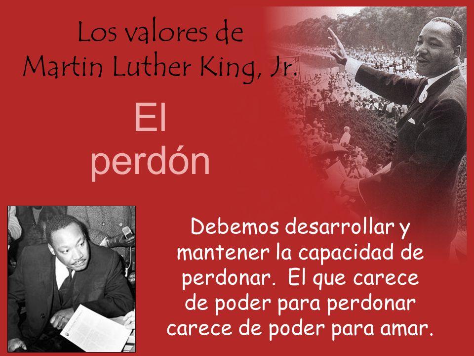 Los valores de Martin Luther King, Jr. El perdón Debemos desarrollar y mantener la capacidad de perdonar. El que carece de poder para perdonar carece