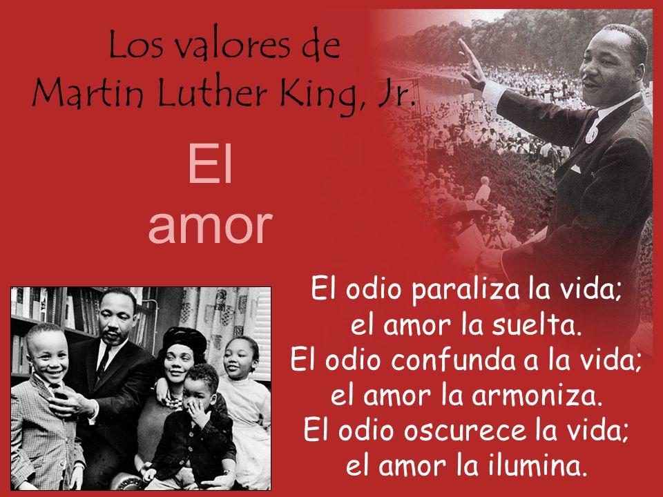 Los valores de Martin Luther King, Jr. El amor El odio paraliza la vida; el amor la suelta. El odio confunda a la vida; el amor la armoniza. El odio o