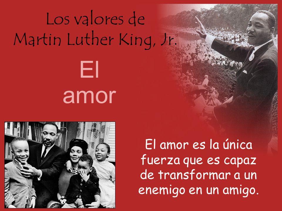 Los valores de Martin Luther King, Jr. El amor El amor es la única fuerza que es capaz de transformar a un enemigo en un amigo.