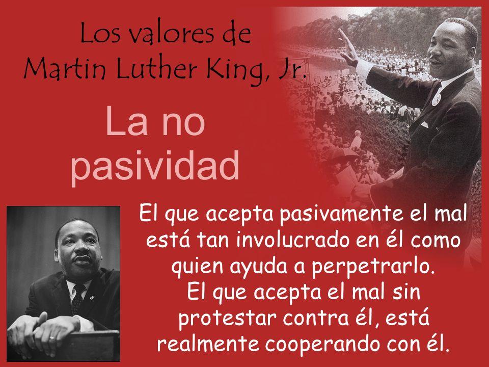 Los valores de Martin Luther King, Jr. La no pasividad El que acepta pasivamente el mal está tan involucrado en él como quien ayuda a perpetrarlo. El