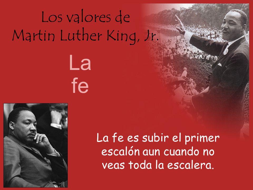 Los valores de Martin Luther King, Jr. La fe La fe es subir el primer escalón aun cuando no veas toda la escalera.