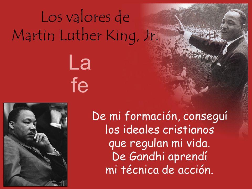 Los valores de Martin Luther King, Jr. La fe De mi formación, conseguí los ideales cristianos que regulan mi vida. De Gandhi aprendí mi técnica de acc