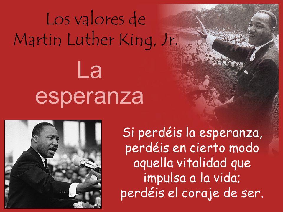 Los valores de Martin Luther King, Jr. La esperanza Si perdéis la esperanza, perdéis en cierto modo aquella vitalidad que impulsa a la vida; perdéis e