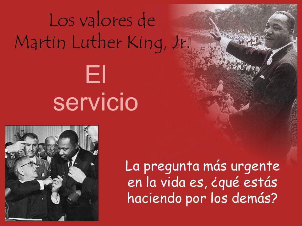 Los valores de Martin Luther King, Jr. El servicio La pregunta más urgente en la vida es, ¿qué estás haciendo por los demás?