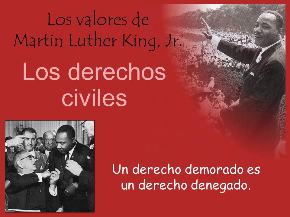 Los valores de Martin Luther King, Jr. Los derechos civiles Un derecho demorado es un derecho denegado.
