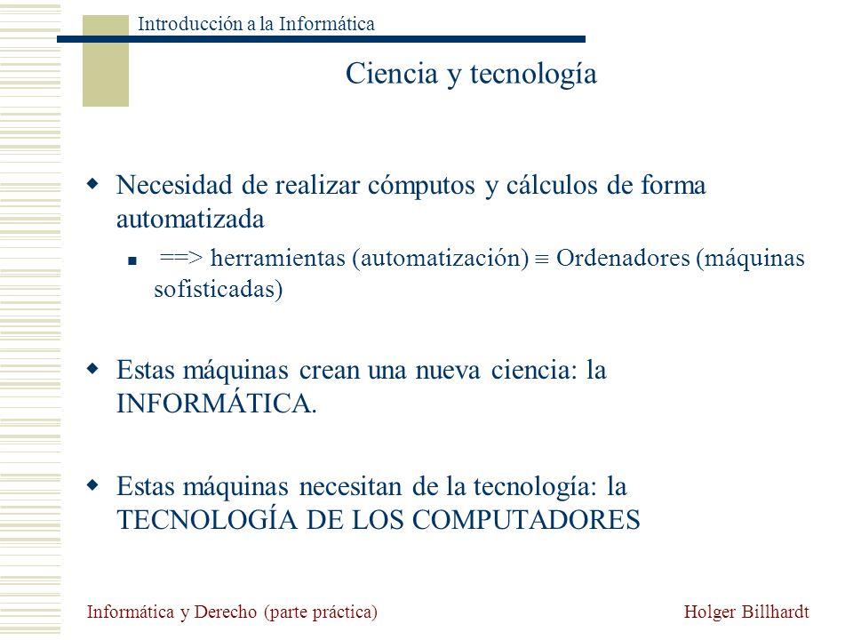 Holger Billhardt Introducción a la Informática Informática y Derecho (parte práctica) El término Informática Definición: la informática es la ciencia que estudia el tratamiento automático y racional de la información Francia en 1962 y procede de la contracción de las palabras Información automática Automatiza el tratamiento (manejo) de la información pero en ningún caso crea información