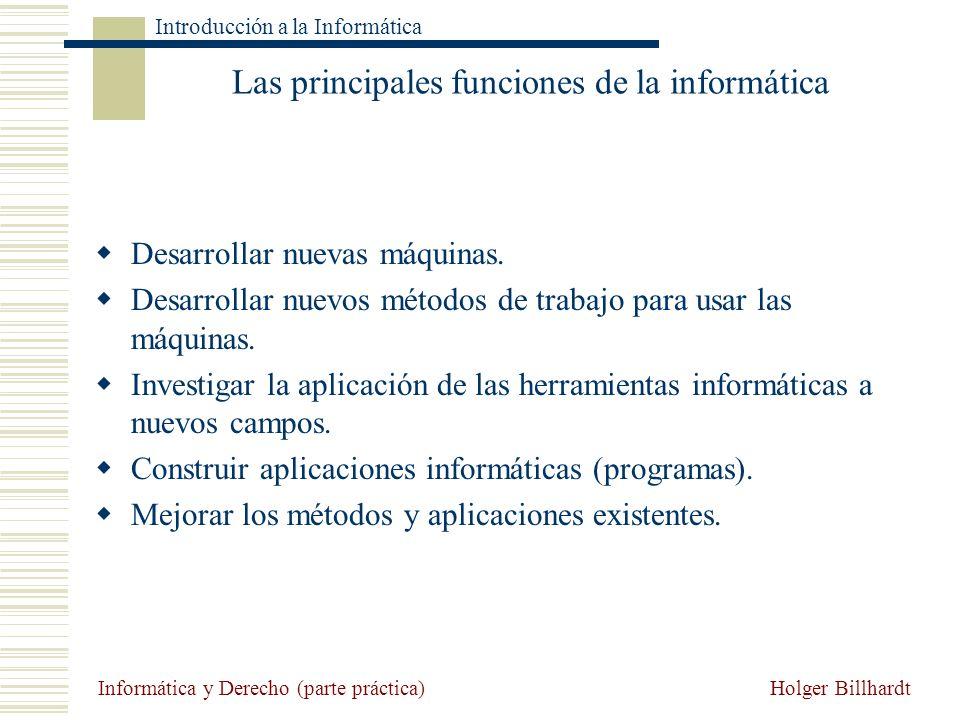 Holger Billhardt Introducción a la Informática Informática y Derecho (parte práctica) Las principales funciones de la informática Desarrollar nuevas m