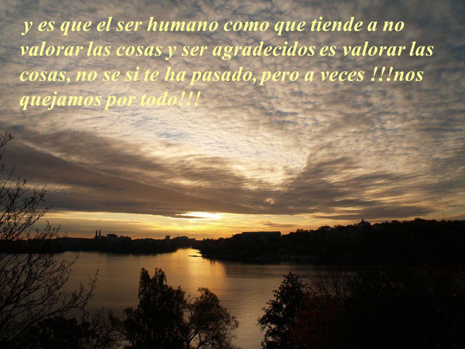 y es que el ser humano como que tiende a no valorar las cosas y ser agradecidos es valorar las cosas, no se si te ha pasado, pero a veces !!!nos quejamos por todo!!!