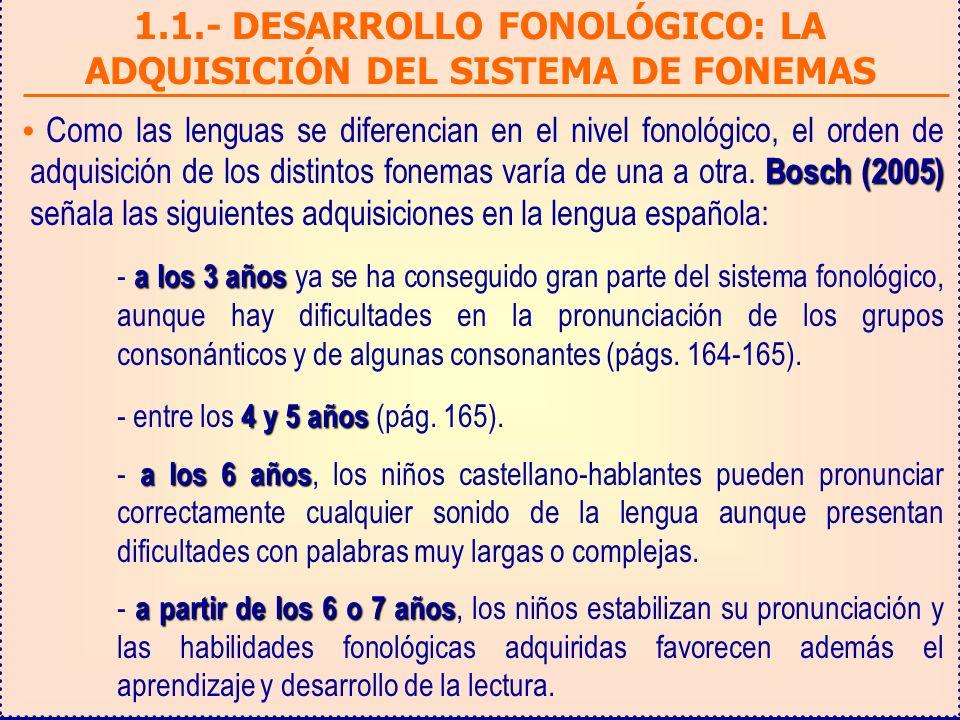 1.1.- DESARROLLO FONOLÓGICO: LA ADQUISICIÓN DEL SISTEMA DE FONEMAS Bosch (2005) Como las lenguas se diferencian en el nivel fonológico, el orden de adquisición de los distintos fonemas varía de una a otra.
