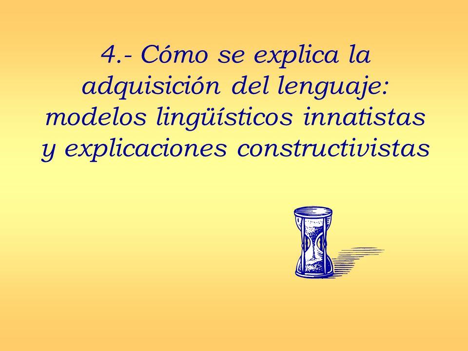 4.- Cómo se explica la adquisición del lenguaje: modelos lingüísticos innatistas y explicaciones constructivistas