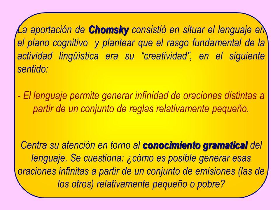 Chomsky La aportación de Chomsky consistió en situar el lenguaje en el plano cognitivo y plantear que el rasgo fundamental de la actividad lingüística era su creatividad, en el siguiente sentido: - El lenguaje permite generar infinidad de oraciones distintas a partir de un conjunto de reglas relativamente pequeño.