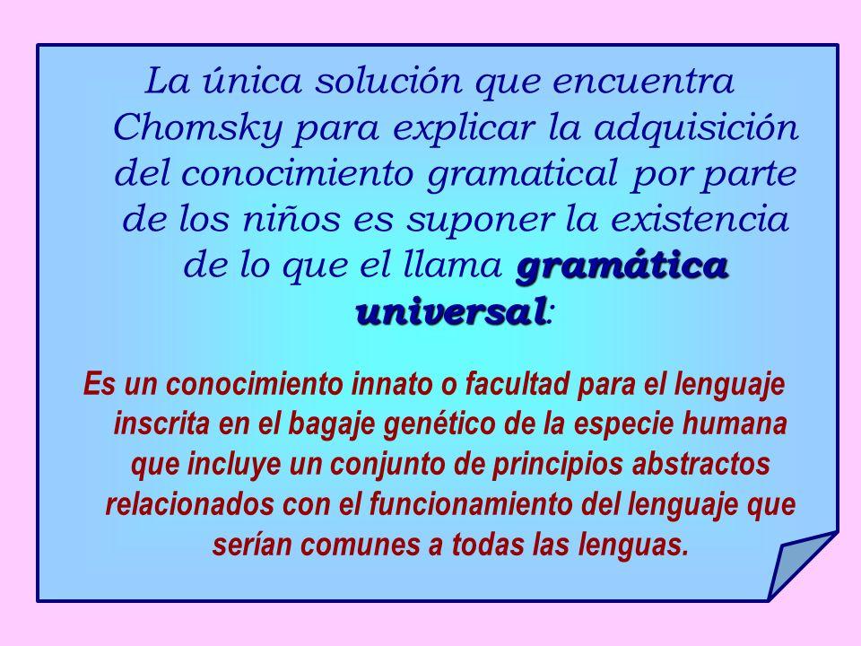 gramática universal La única solución que encuentra Chomsky para explicar la adquisición del conocimiento gramatical por parte de los niños es suponer