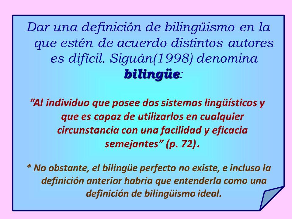 bilingüe Dar una definición de bilingüismo en la que estén de acuerdo distintos autores es difícil. Siguán(1998) denomina bilingüe : Al individuo que