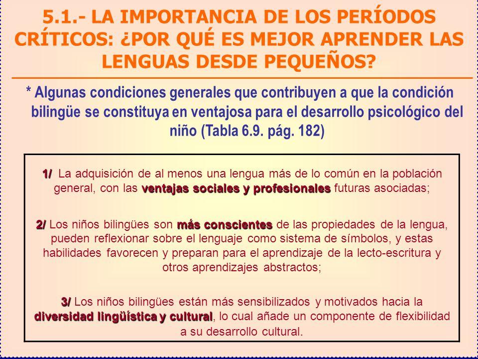 1/ ventajas sociales y profesionales 1/ La adquisición de al menos una lengua más de lo común en la población general, con las ventajas sociales y profesionales futuras asociadas; 2/más conscientes 2/ Los niños bilingües son más conscientes de las propiedades de la lengua, pueden reflexionar sobre el lenguaje como sistema de símbolos, y estas habilidades favorecen y preparan para el aprendizaje de la lecto-escritura y otros aprendizajes abstractos; 3/ diversidad lingüística y cultural 3/ Los niños bilingües están más sensibilizados y motivados hacia la diversidad lingüística y cultural, lo cual añade un componente de flexibilidad a su desarrollo cultural.
