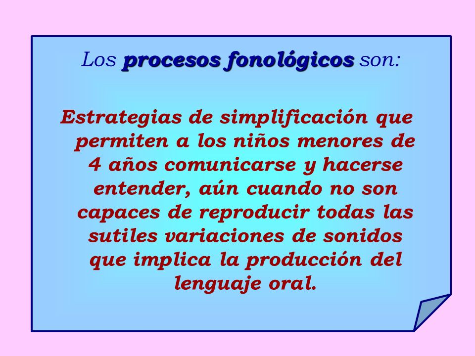 procesos fonológicos Los procesos fonológicos son: Estrategias de simplificación que permiten a los niños menores de 4 años comunicarse y hacerse entender, aún cuando no son capaces de reproducir todas las sutiles variaciones de sonidos que implica la producción del lenguaje oral.