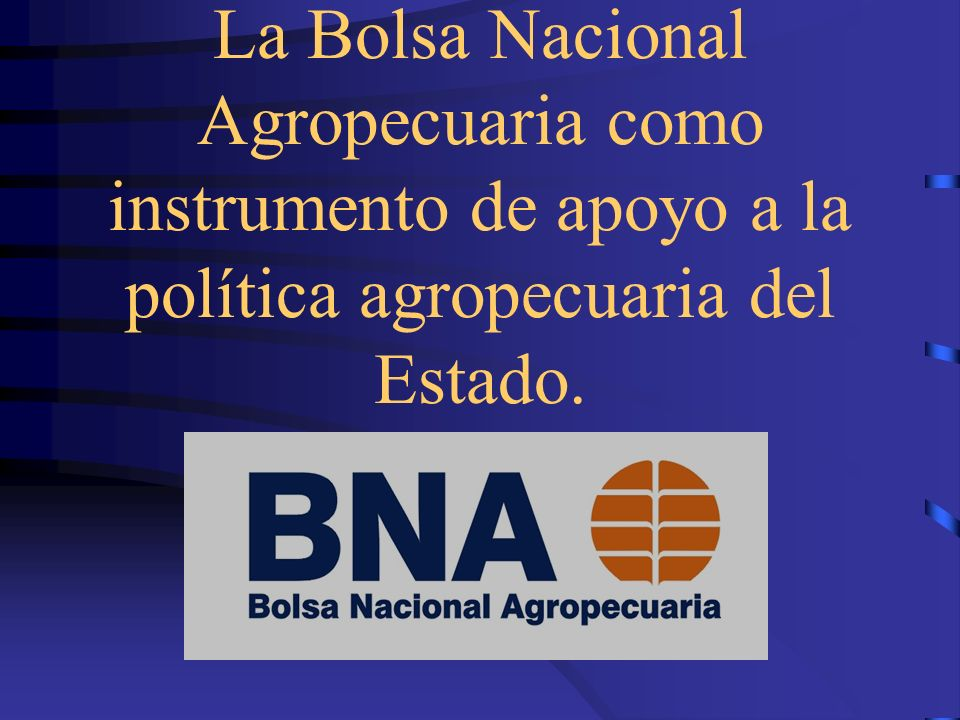 La Bolsa Nacional Agropecuaria como instrumento de apoyo a la política agropecuaria del Estado.