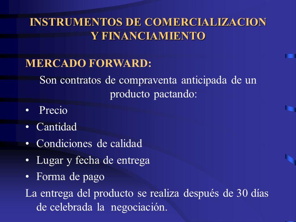 INSTRUMENTOS DE COMERCIALIZACION Y FINANCIAMIENTO MERCADO FORWARD: Son contratos de compraventa anticipada de un producto pactando: Precio Cantidad Co