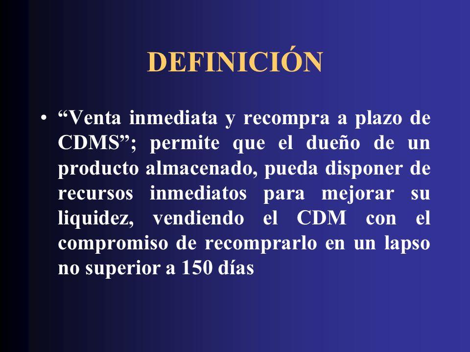 DEFINICIÓN Venta inmediata y recompra a plazo de CDMS; permite que el dueño de un producto almacenado, pueda disponer de recursos inmediatos para mejo