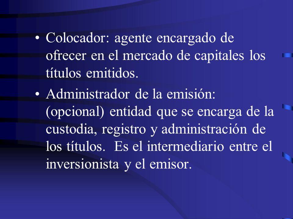 Colocador: agente encargado de ofrecer en el mercado de capitales los títulos emitidos. Administrador de la emisión: (opcional) entidad que se encarga