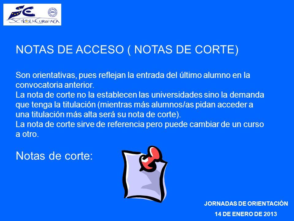 JORNADAS DE ORIENTACIÓN 14 DE ENERO DE 2013 NOTAS DE ACCESO ( NOTAS DE CORTE) Son orientativas, pues reflejan la entrada del último alumno en la convocatoria anterior.