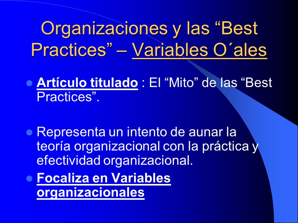Organizaciones y las Best Practices – Variables O´ales Artículo titulado : El Mito de las Best Practices. Representa un intento de aunar la teoría org