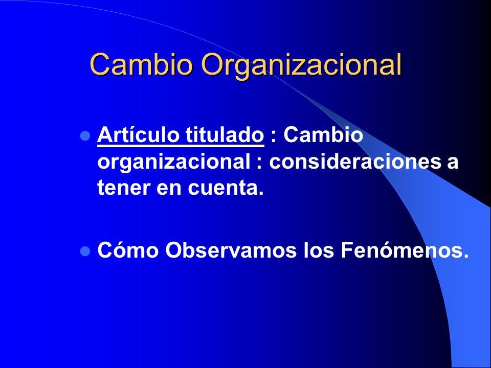 Cambio Organizacional Artículo titulado : Cambio organizacional : consideraciones a tener en cuenta. Cómo Observamos los Fenómenos.