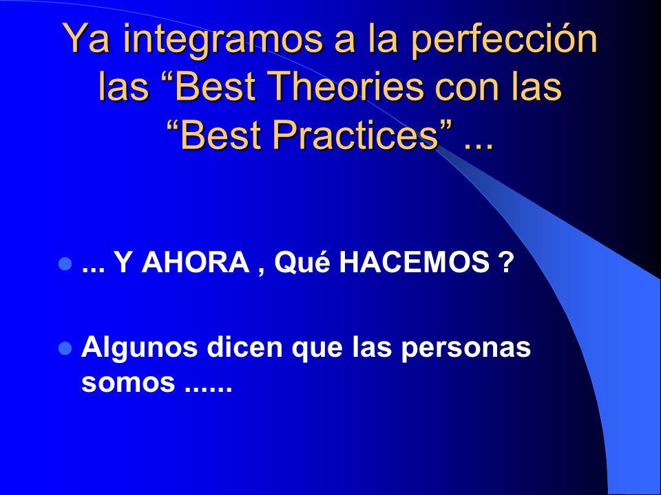 Ya integramos a la perfección las Best Theories con las Best Practices...... Y AHORA, Qué HACEMOS ? Algunos dicen que las personas somos......