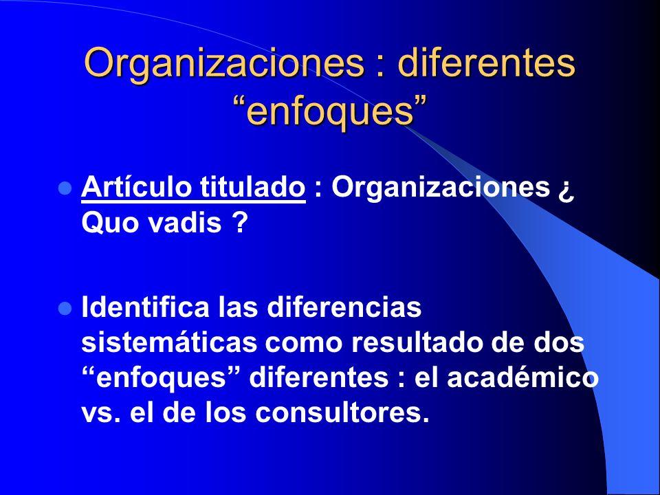 Organizaciones : diferentes enfoques Artículo titulado : Organizaciones ¿ Quo vadis ? Identifica las diferencias sistemáticas como resultado de dos en