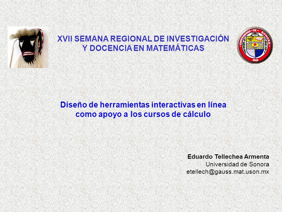 XVII SEMANA REGIONAL DE INVESTIGACIÓN Y DOCENCIA EN MATEMÁTICAS Diseño de herramientas interactivas en línea como apoyo a los cursos de cálculo Eduard