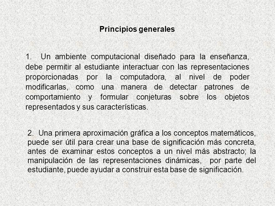 Principios generales 1. Un ambiente computacional diseñado para la enseñanza, debe permitir al estudiante interactuar con las representaciones proporc
