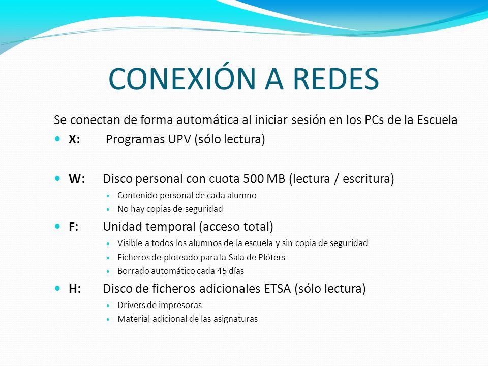CONEXIÓN A REDES Se conectan de forma automática al iniciar sesión en los PCs de la Escuela X: Programas UPV (sólo lectura) W: Disco personal con cuot