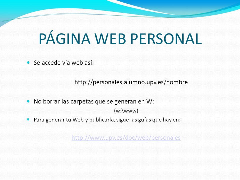 PÁGINA WEB PERSONAL Se accede vía web así: http://personales.alumno.upv.es/nombre No borrar las carpetas que se generan en W: (w:\www) Para generar tu
