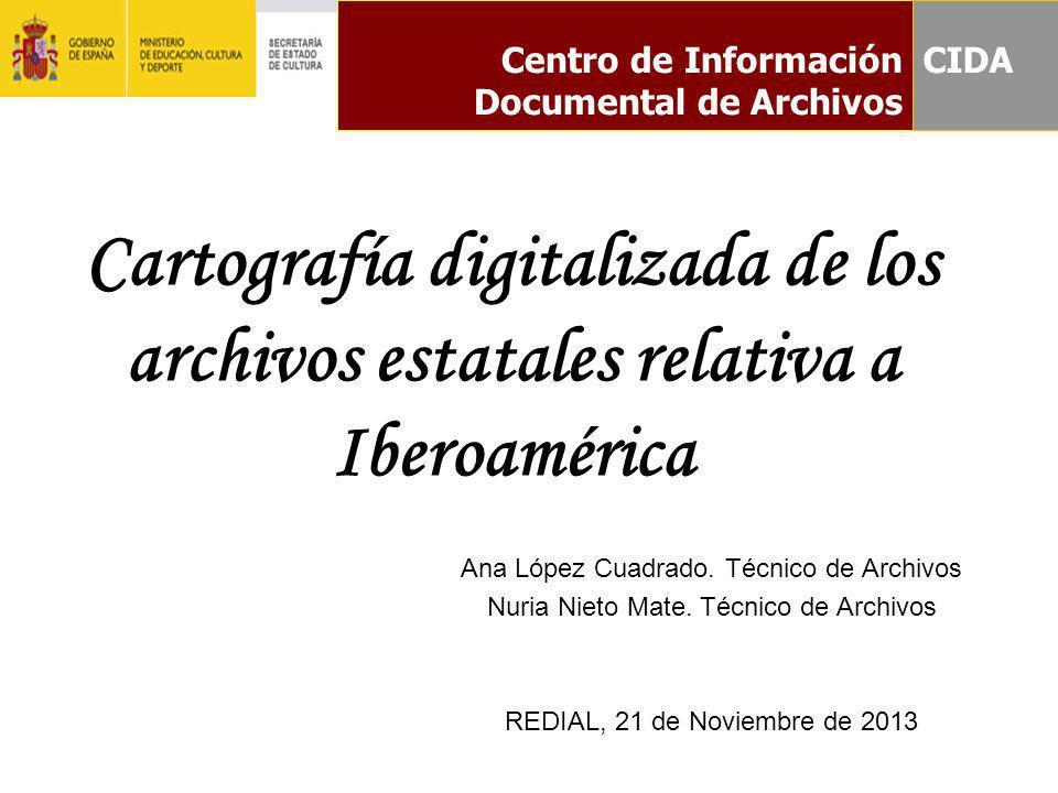Centro de Información Documental de Archivos Cartografía digitalizada de los archivos estatales relativa a Iberoamérica Ana López Cuadrado. Técnico de