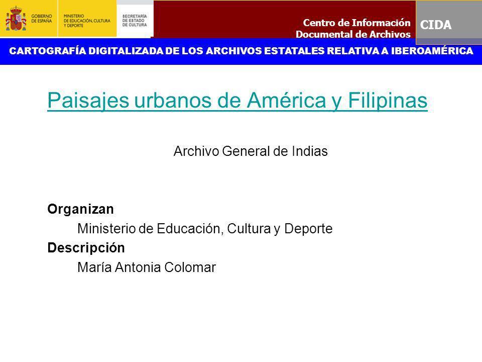 Paisajes urbanos de América y Filipinas Archivo General de Indias Organizan Ministerio de Educación, Cultura y Deporte Descripción María Antonia Colom